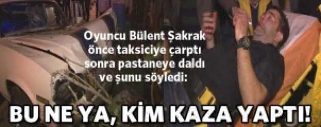Ünlü oyuncu Bülent Şakrak kaza yaptı!